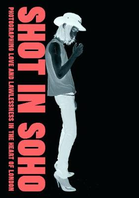 Shot in Soho: Photographing Love and Lawlessness in the Heart of London (Hardback)