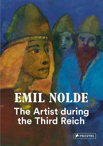 Emil Nolde: The Artist During the Third Reich (Hardback)