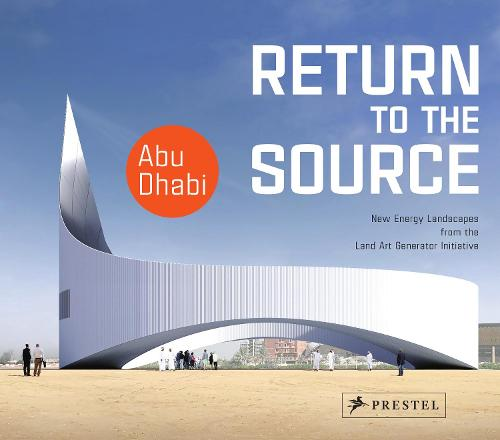 Return to the Source: New Energy Landscapes from the Land Art Generator Initiative Abu Dhabi (Hardback)