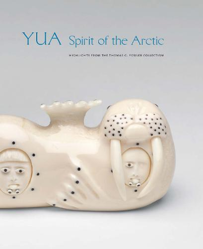 Yua: Spirit of the Arctic: Highlights from the Thomas G. Fowler Collection (Hardback)
