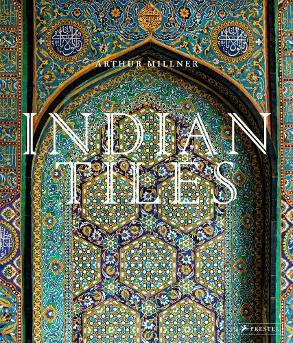 Indian Tiles: Architectural Ceramics from Sultanate and Mughal India and Pakistan (Hardback)