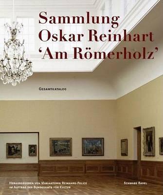 The Oskar Reinhart Collection: Am Romerholz Winterthur - Complete Catalogue (Hardback)
