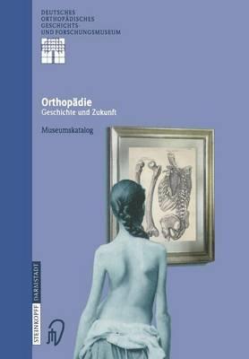 Orthopadie - Geschichte Und Zukunft: Museumskatalog - Deutsches Orthopadisches Geschichts- Und Forschungsmuseum (J 1 (Hardback)