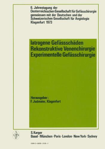 Iatrogene Gefassschaden / Rekonstruktive Venenchirurgie / Experimentelle Gefasschirurgie: 6. Jahrestagung der OEsterreichischen Gesellschaft fur Gefasschirurgie gemeinsam mit der Deutschen und der Schweizerischen Gesellschaft fur Angiologie, Klagenfurt, Juni 1973. (Hardback)