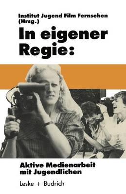 In Eigener Regie: Aktive Medienarbeit Mit Jugendlichen - Schriftenreihe Des Institut Jugend Film Fernsehen (Paperback)