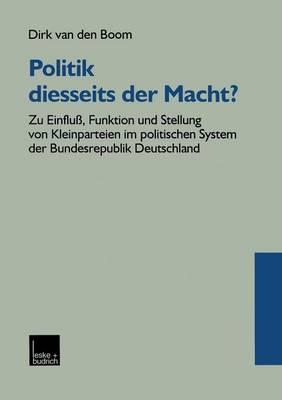 Politik Diesseits Der Macht?: Zu Einflu�, Funktion Und Stellung Von Kleinparteien Im Politischen System Der Bundesrepublik Deutschland (Paperback)