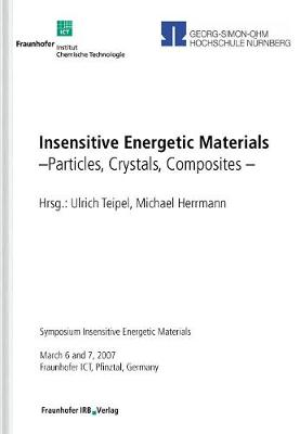 Insensitive Energetic Materials. Particles, Crystals, Composites.: Symposium Insensitive Energetic Materials, March 6 and 7, 2007, Fraunhofer ICT, Pfinztal, Germany. (Paperback)