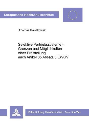 Selektive Vertriebssysteme - Grenzen Und Moeglichkeiten Einer Freistellung Nach Artikel 85 ABS. 3 Ewgv - Europaeische Hochschulschriften / European University Studie 354 (Paperback)
