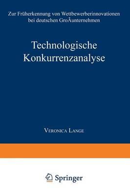 Technologische Konkurrenzanalyse: Zur Fr herkennung Von Wettbewerberinnovationen Bei Deutschen Gro unternehmen - Betriebswirtschaftslehre Feur Technologie Und Innovation 5 (Paperback)