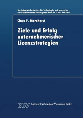 Ziele Und Erfolg Unternehmerischer Lizenzstrategien - Betriebswirtschaftslehre Fur Technologie Und Innovation 7 (Paperback)