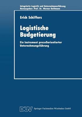 Logistische Budgetierung: Ein Instrument Proze orientierter Unternehmungsf hrung - Integrierte Unternehmensfuhrung (Paperback)