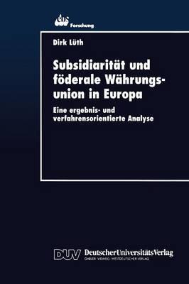 Subsidiarit t Und F derale W hrungsunion in Europa: Eine Ergebnis- Und Verfahrensorientierte Analyse - Ebs-Forschung, Schriftenreihe Der European Business School S 6 (Paperback)