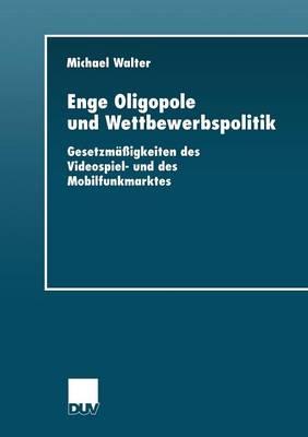 Enge Oligopole Und Wettbewerbspolitik: Gesetzm��igkeiten Des Videospiel- Und Des Mobilfunkmarktes - Wirtschaftswissenschaften (Paperback)