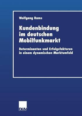 Kundenbindung Im Deutschen Mobilfunkmarkt: Determinanten Und Erfolgsfaktoren in Einem Dynamischen Marktumfeld - Wirtschaftswissenschaften (Paperback)
