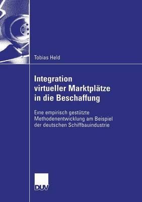 Integration Virtueller Marktpl�tze in Die Beschaffung: Eine Empirisch Gest�tzte Methodenentwicklung Am Beispiel Der Deutschen Schiffbauindustrie - Wirtschaftswissenschaften (Paperback)