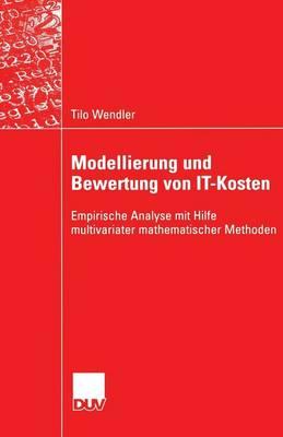 Modellierung Und Bewertung Von It-Kosten: Empirische Analyse Mit Hilfe Multivariater Mathematischer Methoden - Wirtschaftsinformatik (Paperback)