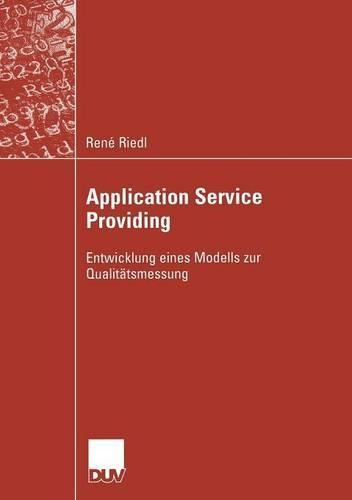 Application Service Providing: Entwicklung Eines Modells Zur Qualitatsmessung - Wirtschaftsinformatik (Paperback)