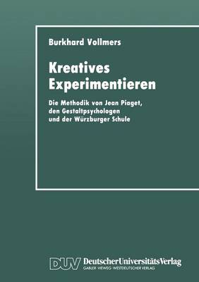 Kreatives Experimentieren: Die Methodik Von Jean Piaget, Den Gestaltpsychologen Und Der W�rzburger Schule (Paperback)
