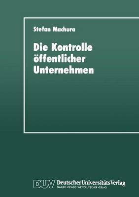 Die Kontrolle �ffentlicher Unternehmen: F�r Eine Mehrdimensionale Strategie Zur Instrumentalisierung �ffentlicher Unternehmen (Paperback)