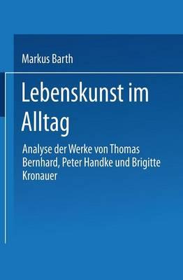 Lebenskunst Im Alltag: Analyse Der Werke Von Peter Handke, Thomas Bernhard Und Brigitte Kronauer (Paperback)