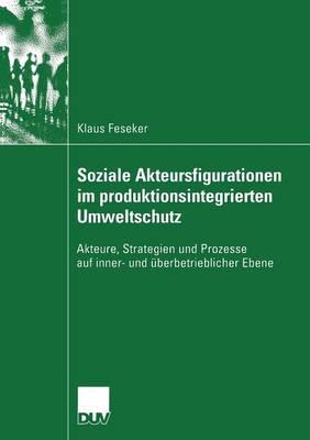 Soziale Akteursfigurationen Im Produktionsintegrierten Umweltschutz: Akteure, Strategien Und Prozesse Auf Inner- Und UEberbetrieblicher Ebene - Sozialwissenschaft (Paperback)