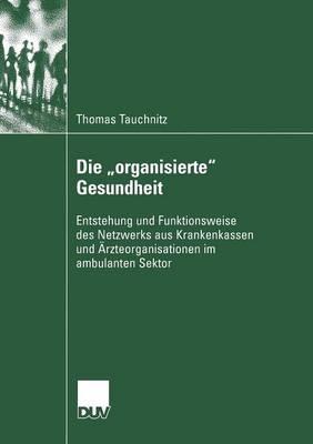 """Die """"organisierte"""" Gesundheit: Entstehung Und Funktionsweise Des Netzwerks Aus Krankenkassen Und AErzteorganisationen Im Ambulanten Sektor - Sozialwissenschaft (Paperback)"""