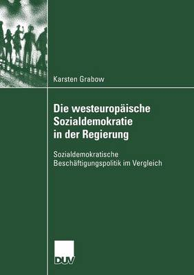 Die Westeurop ische Sozialdemokratie in Der Regierung: Sozialdemokratische Besch ftigungspolitik Im Vergleich - Sozialwissenschaft (Paperback)
