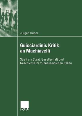 Guicciardinis Kritik an Machiavelli: Streit Um Staat, Gesellschaft Und Geschichte Im Fr�hneuzeitlichen Italien - Sozialwissenschaft (Paperback)