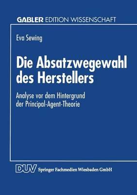 Die Absatzwegewahl Des Herstellers: Analyse VOR Dem Hintergrund Der Principal-Agent-Theorie (Paperback)
