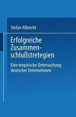 Erfolgreiche Zusammenschlu�strategien: Eine Empirische Untersuchung Deutscher Unternehmen (Paperback)