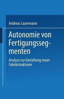 Autonomie Von Fertigungssegmenten: Analyse Zur Gestaltung Neuer Fabrikstrukturen (Paperback)