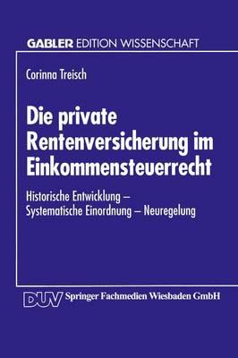 Die Private Rentenversicherung Im Einkommensteuerrecht: Historische Entwicklung -- Systematische Einordnung -- Neuregelung (Paperback)