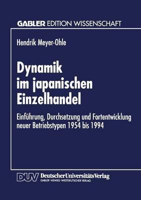 Dynamik Im Japanischen Einzelhandel: Einf hrung, Durchsetzung Und Fortentwicklung Neuer Betriebstypen 1954 Bis 1994 (Paperback)