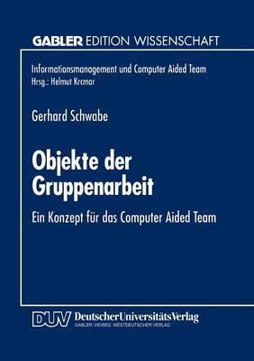 Objekte Der Gruppenarbeit: Ein Konzept F r Das Computer Aided Team - Informationsmanagement Und Computer Aided Team (Paperback)