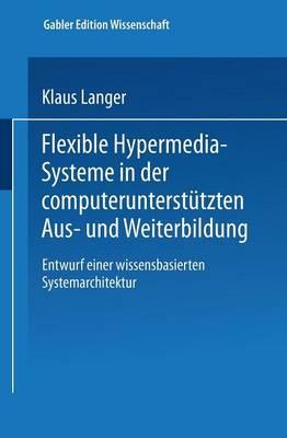 Flexible Hypermedia-Systeme in Der Computerunterstutzten Aus- Und Weiterbildung: Entwurf Einer Wissensbasierten Systemarchitektur - Gabler Edition Wissenschaft (Paperback)