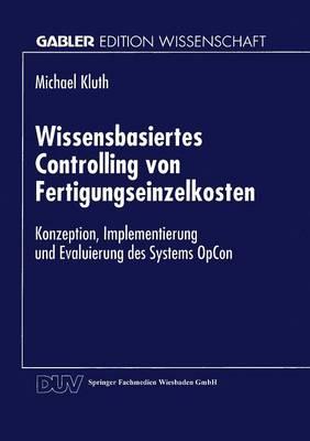 Wissensbasiertes Controlling Von Fertigungseinzelkosten: Konzeption, Implementierung Und Evaluierung Des Systems Opcon - Gabler Edition Wissenschaft (Paperback)