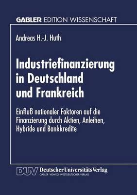 Industriefinanzierung in Deutschland Und Frankreich: Einflu� Nationaler Faktoren Auf Die Finanzierung Durch Aktien, Anleihen, Hybride Und Bankkredite (Paperback)