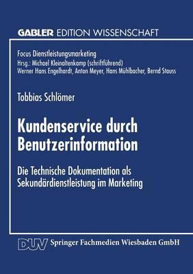 Kundenservice Durch Benutzerinformation: Die Technische Dokumentation ALS Sekund�rdienstleistung Im Marketing - Fokus Dienstleistungsmarketing (Paperback)