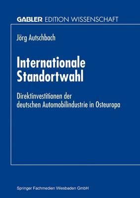 Internationale Standortwahl: Direktinvestitionen Der Deutschen Automobilindustrie in Osteuropa (Paperback)