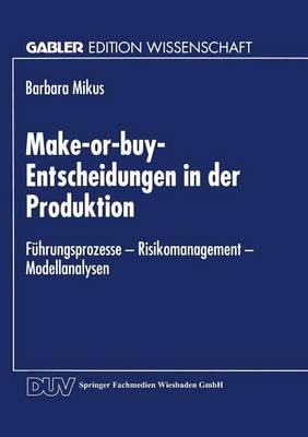 Make-Or-Buy-Entscheidungen in Der Produktion: F hrungsprozesse -- Risikomanagement -- Modellanalysen - Gabler Edition Wissenschaft (Paperback)