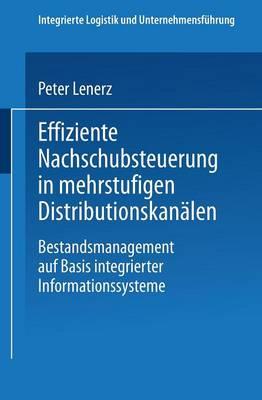 Effiziente Nachschubsteuerung in Mehrstufigen Distributionskanalen: Bestandsmanagement Auf Basis Integrierter Informationssysteme - Integrierte Logistik Und Unternehmensfuhrung (Paperback)