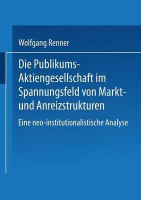 Die Publikums-Aktiengesellschaft Im Spannungsfeld Von Markt- Und Anreizstrukturen: Eine Neo-Institutionalistische Analyse (Paperback)