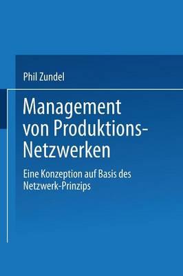 Management Von Produktions-Netzwerken: Eine Konzeption Auf Basis Des Netzwerk-Prinzips (Paperback)