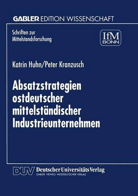 Absatzstrategien Ostdeutscher Mittelstandischer Industrieunternehmen - Schriften Zur Mittelstandsforschung 83 (Paperback)