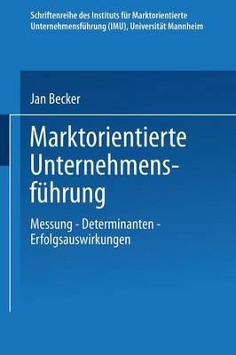 Marktorientierte Unternehmensf hrung: Messung -- Determinanten -- Erfolgsauswirkungen - Schriftenreihe Des Instituts F r Marktorientierte Unternehme (Paperback)