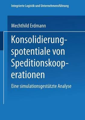 Konsolidierungspotentiale Von Speditionskooperationen: Eine Simulationsgestutzte Analyse - Integrierte Logistik Und Unternehmensfuhrung (Paperback)