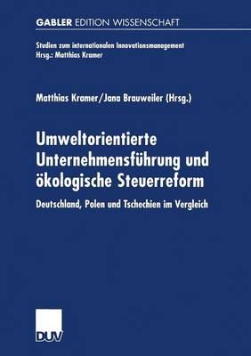 Umweltorientierte Unternehmensf hrung Und kologische Steuerreform: Deutschland, Polen Und Tschechien Im Vergleich - Studien Zum Internationalen Innovationsmanagement (Paperback)