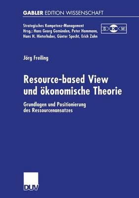 Resource-Based View Und �Konomische Theorie: Grundlagen Und Positionierung Des Ressourcenansatzes - Strategisches Kompetenz-Management (Paperback)