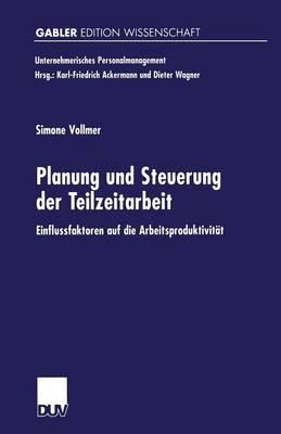 Planung Und Steuerung Der Teilzeitarbeit: Einflussfaktoren Auf Die Arbeitsproduktivit t - Unternehmerisches Personalmanagement (Paperback)