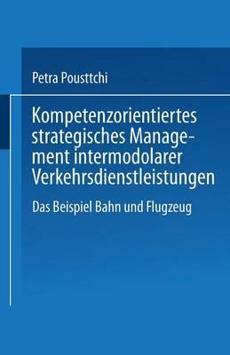 Kompetenzorientiertes Strategisches Management Intermodaler Verkehrsdienstleistungen: Das Beispiel Bahn Und Flugzeug (Paperback)